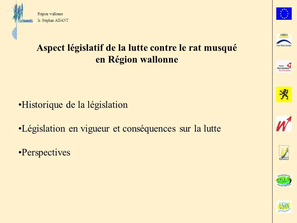 Région wallonne Ir. Stephan ADANT Aspect législatif de la lutte contre le rat musqué en Région wallonne Historique de la législation Législation en vi