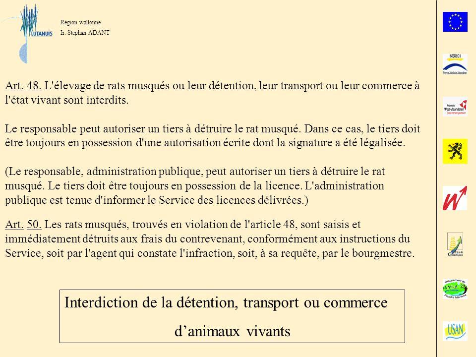 Région wallonne Ir. Stephan ADANT Art. 48. L'élevage de rats musqués ou leur détention, leur transport ou leur commerce à l'état vivant sont interdits