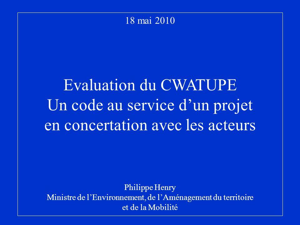 18 mai 2010 Evaluation du CWATUPE Un code au service dun projet en concertation avec les acteurs Philippe Henry Ministre de lEnvironnement, de lAménag