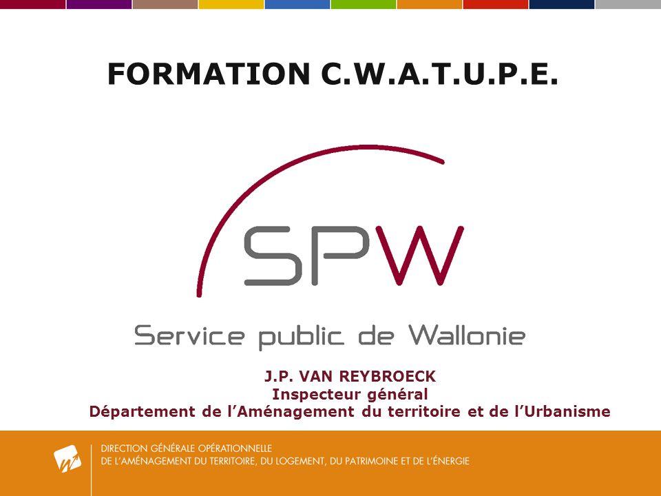 FORMATION C.W.A.T.U.P.E. J.P. VAN REYBROECK Inspecteur général Département de lAménagement du territoire et de lUrbanisme