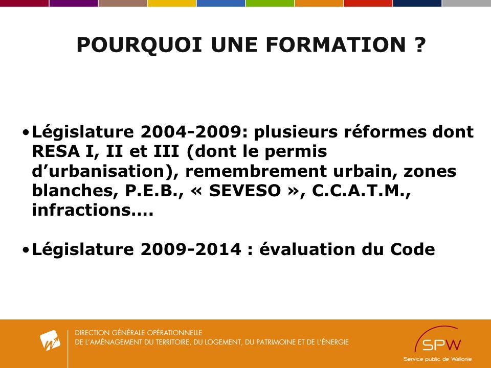 POURQUOI UNE FORMATION ? Législature 2004-2009: plusieurs réformes dont RESA I, II et III (dont le permis durbanisation), remembrement urbain, zones b