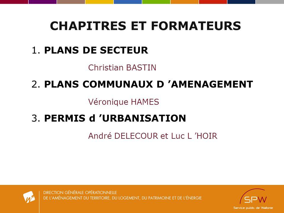 CHAPITRES ET FORMATEURS 1. PLANS DE SECTEUR Christian BASTIN 2. PLANS COMMUNAUX D AMENAGEMENT Véronique HAMES 3. PERMIS d URBANISATION André DELECOUR