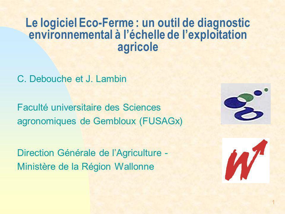 1 Le logiciel Eco-Ferme : un outil de diagnostic environnemental à léchelle de lexploitation agricole C. Debouche et J. Lambin Faculté universitaire d