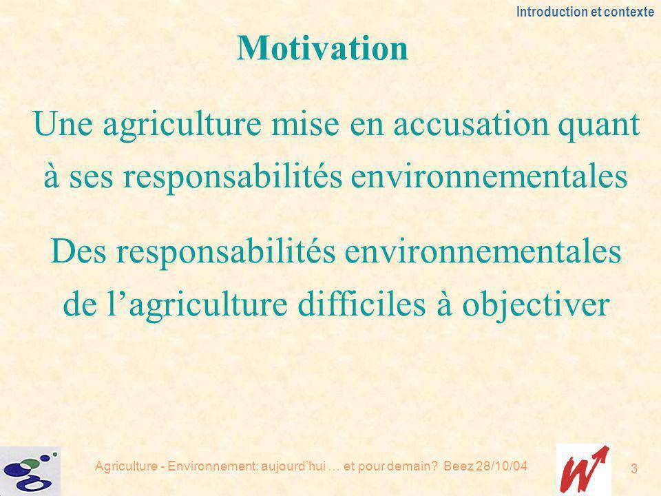 Agriculture - Environnement: aujourdhui … et pour demain? Beez 28/10/04 3 Introduction et contexte Motivation Une agriculture mise en accusation quant