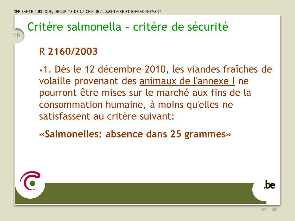 SPF SANTE PUBLIQUE, SECURITE DE LA CHAINE ALIMENTAIRE ET ENVIRONNEMENT 20/02/2008 16 Critère salmonella – critère de sécurité R 2160/2003 1.
