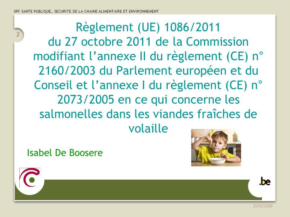 20/02/2008 2 Règlement (UE) 1086/2011 du 27 octobre 2011 de la Commission modifiant lannexe II du règlement (CE) n° 2160/2003 du Parlement européen et du Conseil et lannexe I du règlement (CE) n° 2073/2005 en ce qui concerne les salmonelles dans les viandes fraîches de volaille Isabel De Boosere