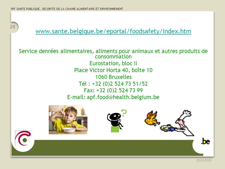 SPF SANTE PUBLIQUE, SECURITE DE LA CHAINE ALIMENTAIRE ET ENVIRONNEMENT 20/02/2008 28 www.sante.belgique.be/eportal/foodsafety/index.htm Service denrées alimentaires, aliments pour animaux et autres produits de consommation Eurostation, bloc II Place Victor Horta 40, boîte 10 1060 Bruxelles Tél : +32 (0)2 524 73 51/52 Fax: +32 (0)2 524 73 99 E-mail: apf.food@health.belgium.be