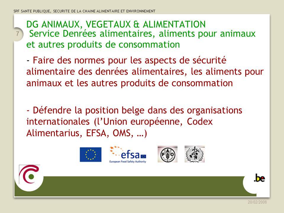 SPF SANTE PUBLIQUE, SECURITE DE LA CHAINE ALIMENTAIRE ET ENVIRONNEMENT 20/02/2008 7 - Faire des normes pour les aspects de sécurité alimentaire des denrées alimentaires, les aliments pour animaux et les autres produits de consommation - Défendre la position belge dans des organisations internationales (lUnion européenne, Codex Alimentarius, EFSA, OMS, …) DG ANIMAUX, VEGETAUX & ALIMENTATION Service Denrées alimentaires, aliments pour animaux et autres produits de consommation