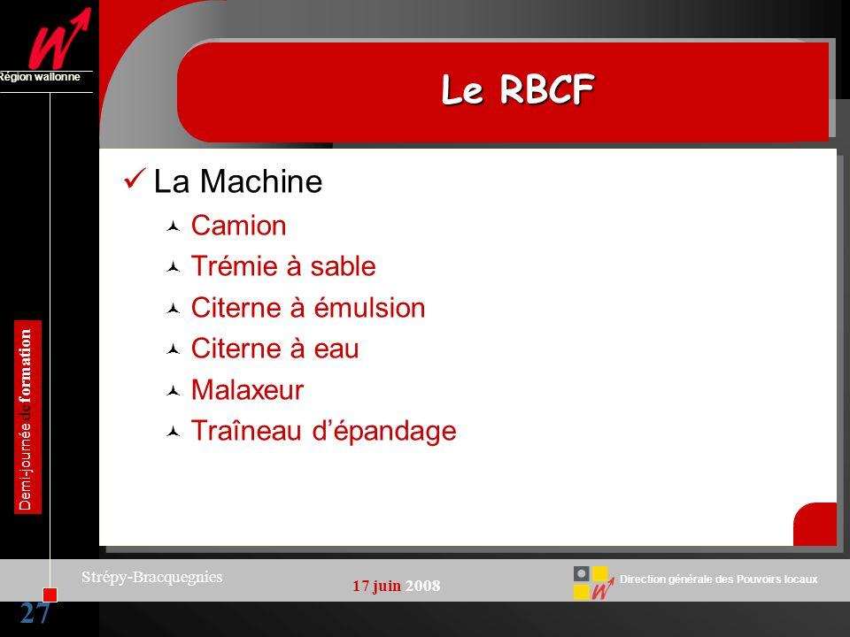 27 Direction générale des Pouvoirs locaux Région wallonne 17 juin 2008 Demi-journée de formation Strépy-Bracquegnies Le RBCF La Machine Camion Trémie