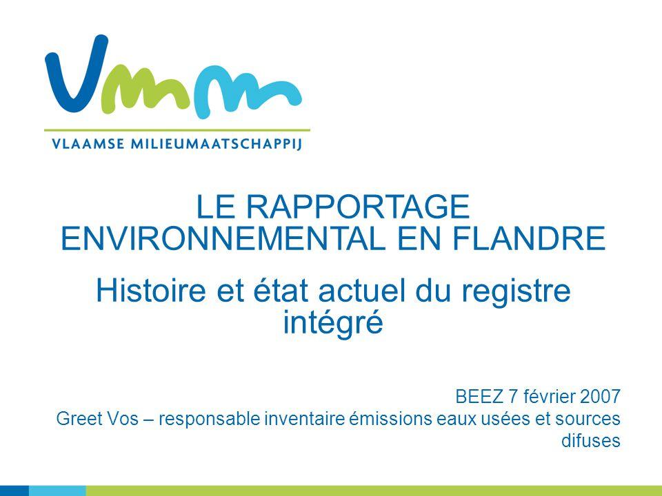 BEEZ 7 février 2007 Greet Vos – responsable inventaire émissions eaux usées et sources difuses LE RAPPORTAGE ENVIRONNEMENTAL EN FLANDRE Histoire et état actuel du registre intégré