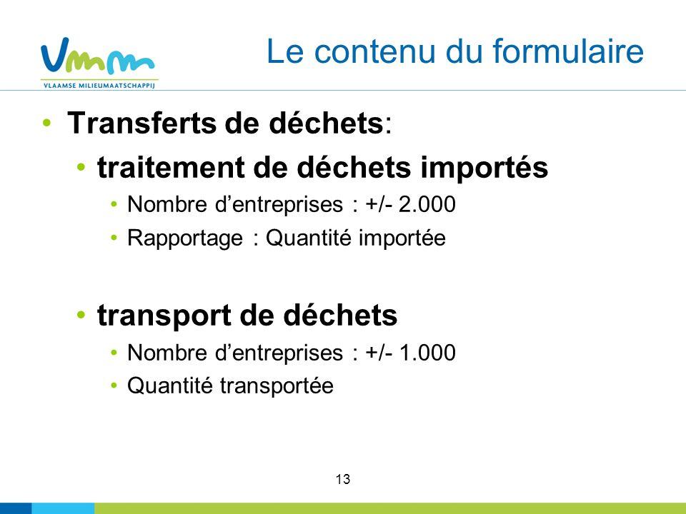 13 Le contenu du formulaire Transferts de déchets: traitement de déchets importés Nombre dentreprises : +/- 2.000 Rapportage : Quantité importée transport de déchets Nombre dentreprises : +/- 1.000 Quantité transportée