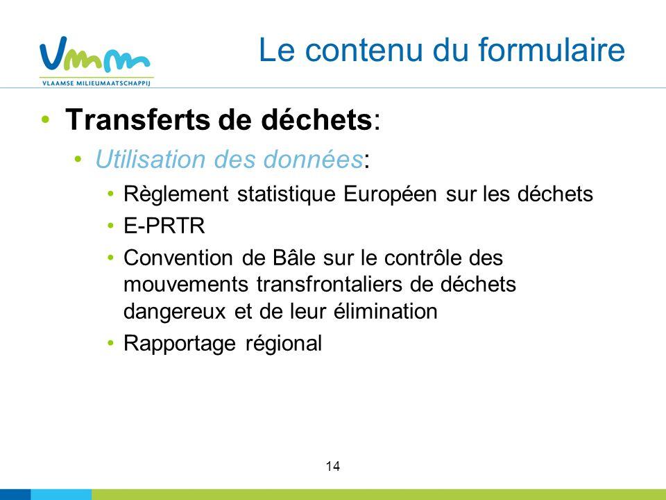 14 Le contenu du formulaire Transferts de déchets: Utilisation des données: Règlement statistique Européen sur les déchets E-PRTR Convention de Bâle sur le contrôle des mouvements transfrontaliers de déchets dangereux et de leur élimination Rapportage régional