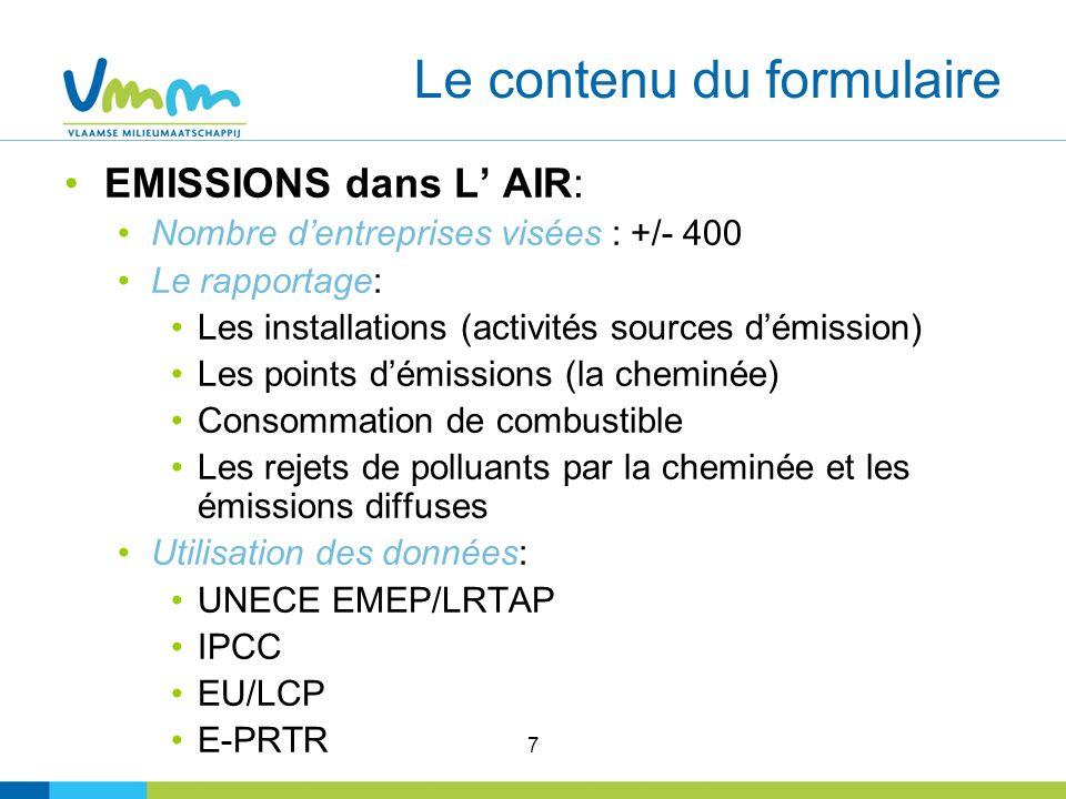 7 Le contenu du formulaire EMISSIONS dans L AIR: Nombre dentreprises visées : +/- 400 Le rapportage: Les installations (activités sources démission) Les points démissions (la cheminée) Consommation de combustible Les rejets de polluants par la cheminée et les émissions diffuses Utilisation des données: UNECE EMEP/LRTAP IPCC EU/LCP E-PRTR