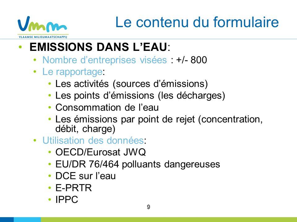 9 Le contenu du formulaire EMISSIONS DANS LEAU: Nombre dentreprises visées : +/- 800 Le rapportage: Les activités (sources démissions) Les points démissions (les décharges) Consommation de leau Les émissions par point de rejet (concentration, débit, charge) Utilisation des données: OECD/Eurosat JWQ EU/DR 76/464 polluants dangereuses DCE sur leau E-PRTR IPPC