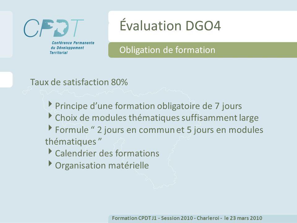 Évaluation DGO4 Taux de satisfaction 80% Principe dune formation obligatoire de 7 jours Choix de modules thématiques suffisamment large Formule 2 jours en commun et 5 jours en modules thématiques Calendrier des formations Organisation matérielle Obligation de formation Formation CPDT J1 - Session 2010 - Charleroi - le 23 mars 2010