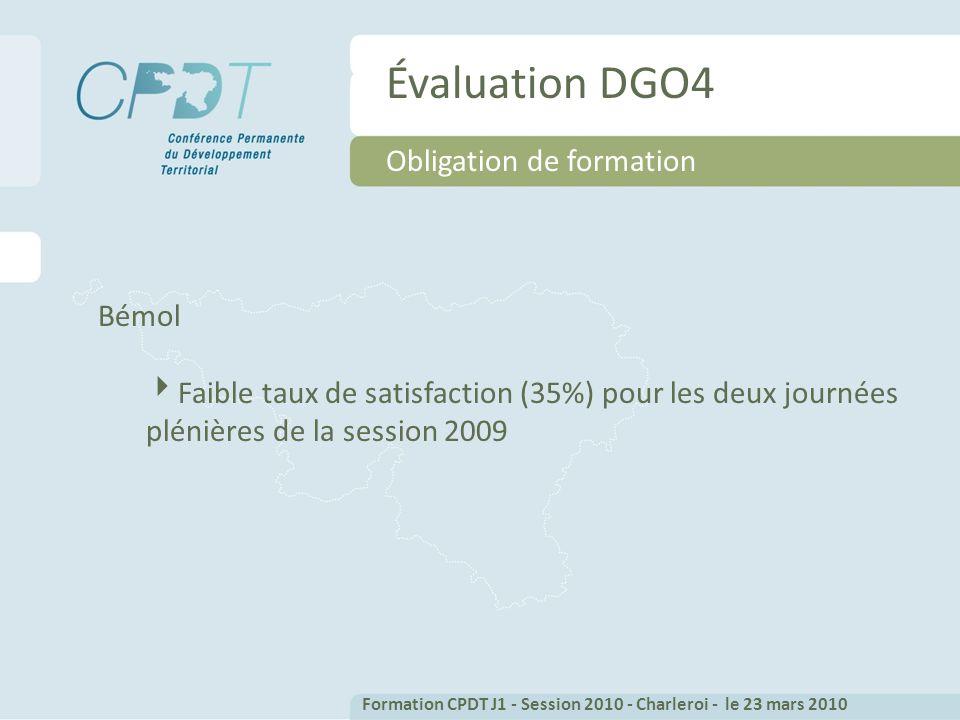 Évaluation DGO4 Bémol Faible taux de satisfaction (35%) pour les deux journées plénières de la session 2009 Obligation de formation Formation CPDT J1 - Session 2010 - Charleroi - le 23 mars 2010