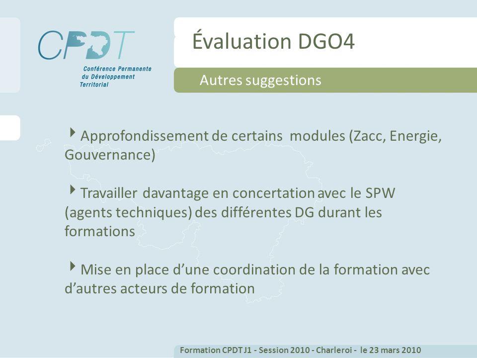 Évaluation DGO4 Autres suggestions Approfondissement de certains modules (Zacc, Energie, Gouvernance) Travailler davantage en concertation avec le SPW (agents techniques) des différentes DG durant les formations Mise en place dune coordination de la formation avec dautres acteurs de formation Formation CPDT J1 - Session 2010 - Charleroi - le 23 mars 2010