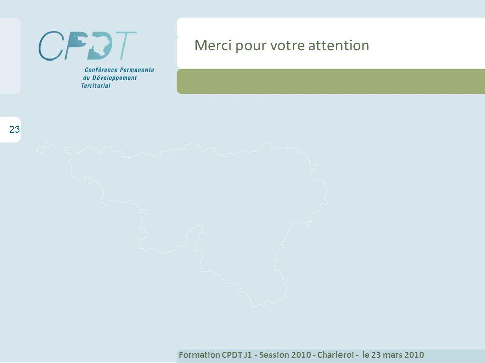 23 Formation CPDT J1 - Session 2010 - Charleroi - le 23 mars 2010 Merci pour votre attention