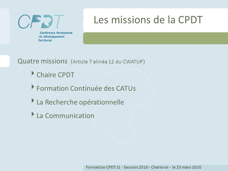 Les missions de la CPDT Quatre missions ( Article 7 alinéa 12 du CWATUP ) Chaire CPDT Formation Continuée des CATUs La Recherche opérationnelle La Communication Formation CPDT J1 - Session 2010 - Charleroi - le 23 mars 2010