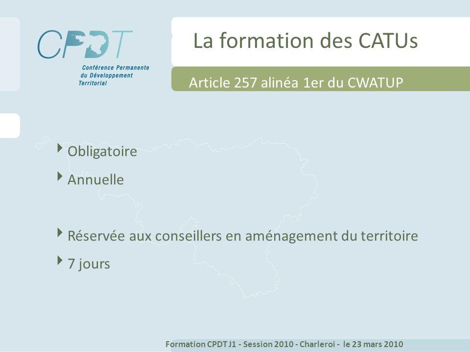 La formation des CATUs Obligatoire Annuelle Réservée aux conseillers en aménagement du territoire 7 jours Formation CPDT J1 - Session 2010 - Charleroi - le 23 mars 2010 Article 257 alinéa 1er du CWATUP