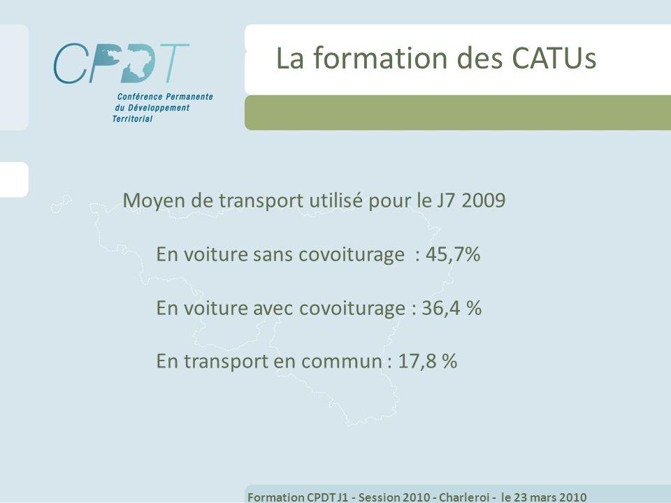 La formation des CATUs Moyen de transport utilisé pour le J7 2009 En voiture sans covoiturage : 45,7% En voiture avec covoiturage : 36,4 % En transport en commun : 17,8 % Formation CPDT J1 - Session 2010 - Charleroi - le 23 mars 2010