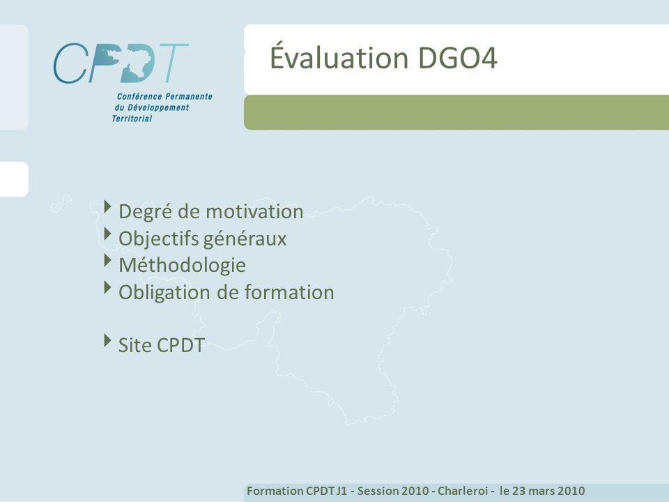 Évaluation DGO4 Degré de motivation Objectifs généraux Méthodologie Obligation de formation Site CPDT Formation CPDT J1 - Session 2010 - Charleroi - le 23 mars 2010