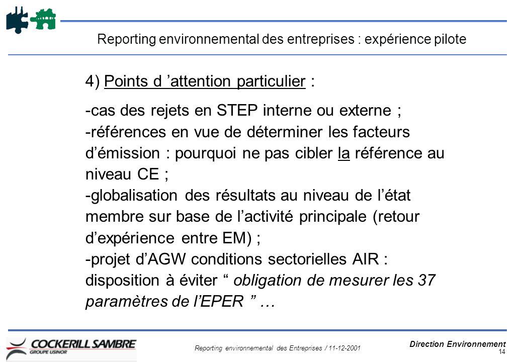 Reporting environnemental des Entreprises / 11-12-2001 Direction Environnement 14 Reporting environnemental des entreprises : expérience pilote 4) Points d attention particulier : -cas des rejets en STEP interne ou externe ; -références en vue de déterminer les facteurs démission : pourquoi ne pas cibler la référence au niveau CE ; -globalisation des résultats au niveau de létat membre sur base de lactivité principale (retour dexpérience entre EM) ; -projet dAGW conditions sectorielles AIR : disposition à éviter obligation de mesurer les 37 paramètres de lEPER …