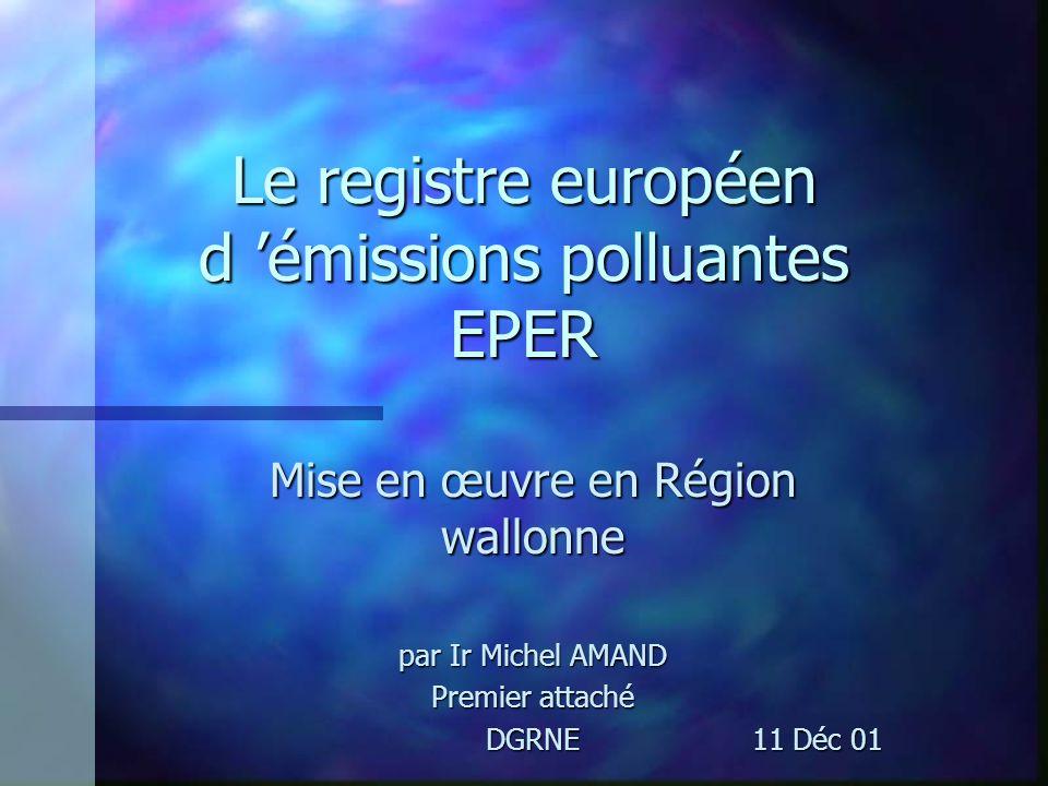 Le registre européen d émissions polluantes EPER Mise en œuvre en Région wallonne par Ir Michel AMAND Premier attaché DGRNE 11 Déc 01 DGRNE 11 Déc 01