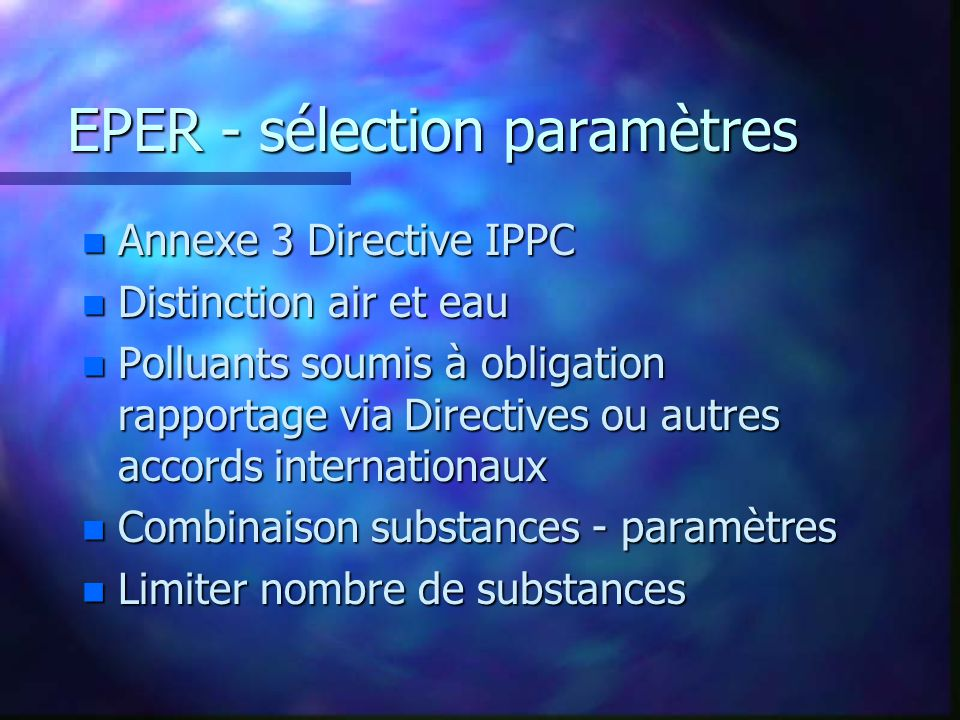 EPER - sélection paramètres n Annexe 3 Directive IPPC n Distinction air et eau n Polluants soumis à obligation rapportage via Directives ou autres accords internationaux n Combinaison substances - paramètres n Limiter nombre de substances