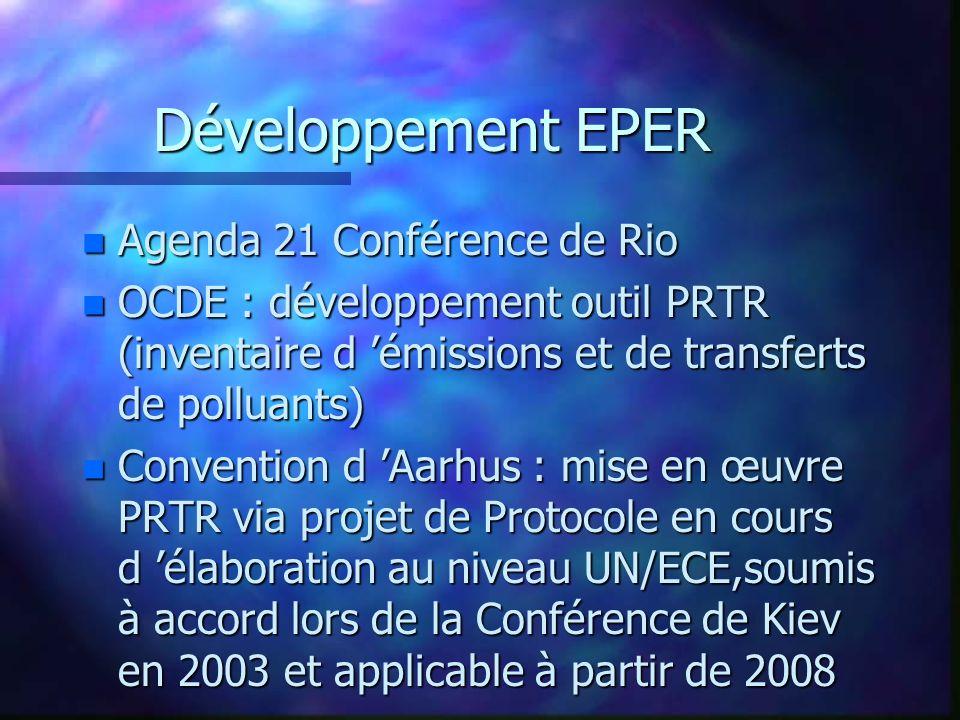 Développement EPER n Agenda 21 Conférence de Rio n OCDE : développement outil PRTR (inventaire d émissions et de transferts de polluants) n Convention d Aarhus : mise en œuvre PRTR via projet de Protocole en cours d élaboration au niveau UN/ECE,soumis à accord lors de la Conférence de Kiev en 2003 et applicable à partir de 2008