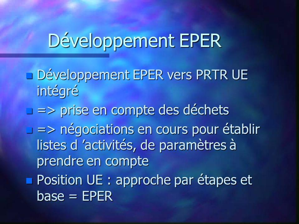 Développement EPER n Développement EPER vers PRTR UE intégré n => prise en compte des déchets n => négociations en cours pour établir listes d activités, de paramètres à prendre en compte n Position UE : approche par étapes et base = EPER