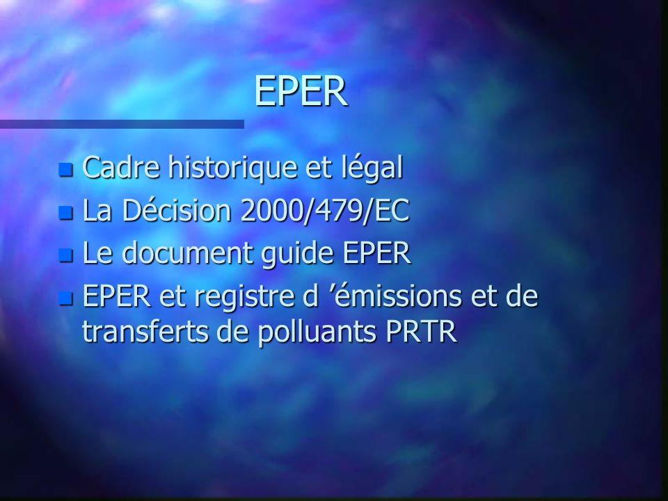 EPER n Cadre historique et légal n La Décision 2000/479/EC n Le document guide EPER n EPER et registre d émissions et de transferts de polluants PRTR