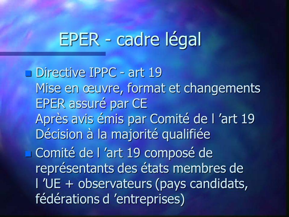 EPER - cadre légal n Directive IPPC - art 19 Mise en œuvre, format et changements EPER assuré par CE Après avis émis par Comité de l art 19 Décision à la majorité qualifiée n Comité de l art 19 composé de représentants des états membres de l UE + observateurs (pays candidats, fédérations d entreprises)