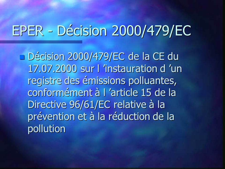 EPER - Décision 2000/479/EC n Décision 2000/479/EC de la CE du 17.07.2000 sur l instauration d un registre des émissions polluantes, conformément à l article 15 de la Directive 96/61/EC relative à la prévention et à la réduction de la pollution