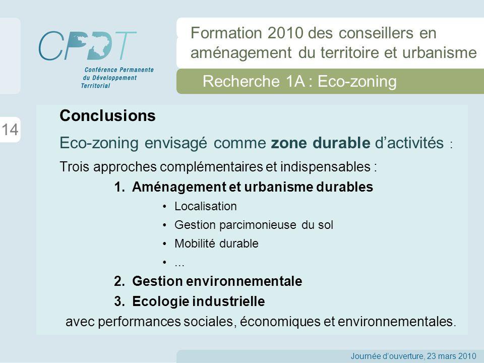 Recherche 1A : Eco-zoning Conclusions Eco-zoning envisagé comme zone durable dactivités : Trois approches complémentaires et indispensables : 1.Aménagement et urbanisme durables Localisation Gestion parcimonieuse du sol Mobilité durable...