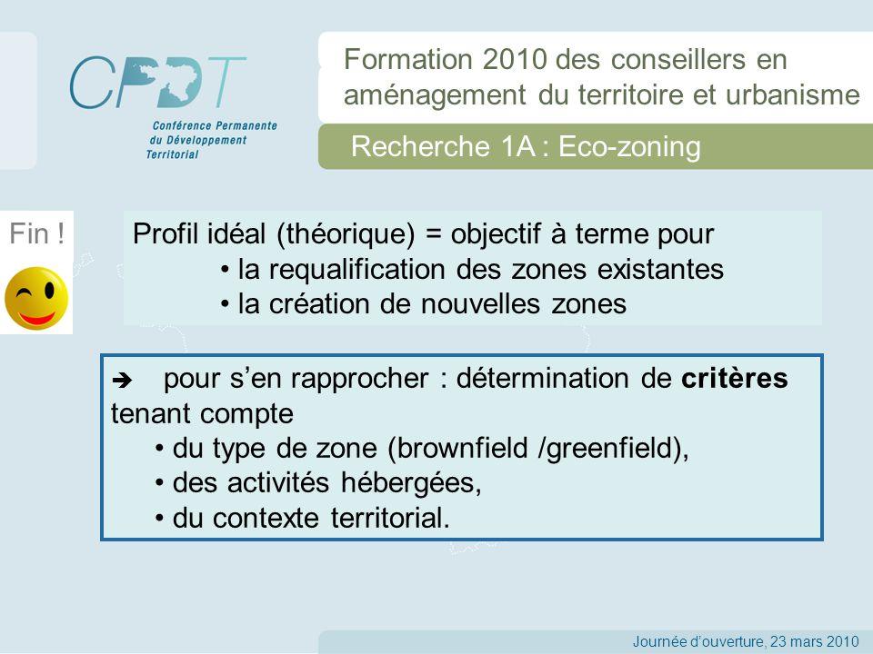 Recherche 1A : Eco-zoning Journée douverture, 23 mars 2010 Formation 2010 des conseillers en aménagement du territoire et urbanisme pour sen rapprocher : détermination de critères tenant compte du type de zone (brownfield /greenfield), des activités hébergées, du contexte territorial.