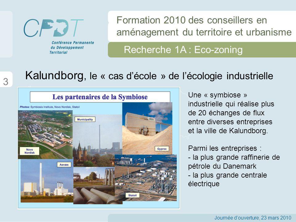 Recherche 1A : Eco-zoning 3 Journée douverture, 23 mars 2010 Formation 2010 des conseillers en aménagement du territoire et urbanisme Kalundborg, le « cas décole » de lécologie industrielle Une « symbiose » industrielle qui réalise plus de 20 échanges de flux entre diverses entreprises et la ville de Kalundborg.