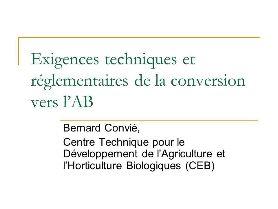 Exigences techniques et réglementaires de la conversion vers lAB Bernard Convié, Centre Technique pour le Développement de lAgriculture et lHorticultu
