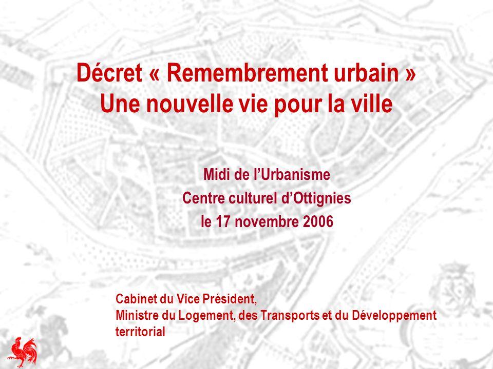 Décret « Remembrement urbain » Une nouvelle vie pour la ville Midi de lUrbanisme Centre culturel dOttignies le 17 novembre 2006 Cabinet du Vice Présid