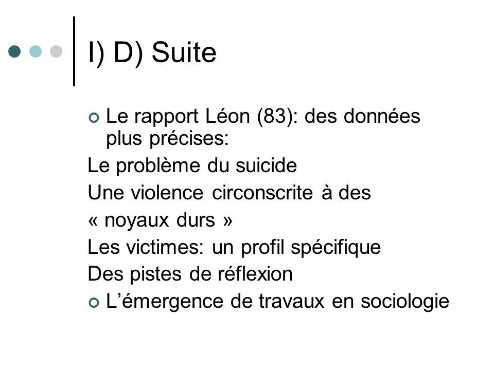I) D) Suite Le rapport Léon (83): des données plus précises: Le problème du suicide Une violence circonscrite à des « noyaux durs » Les victimes: un profil spécifique Des pistes de réflexion Lémergence de travaux en sociologie