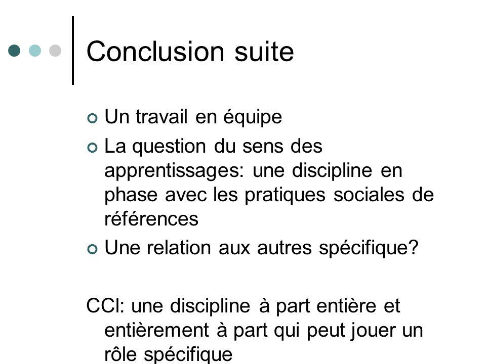 Conclusion suite Un travail en équipe La question du sens des apprentissages: une discipline en phase avec les pratiques sociales de références Une relation aux autres spécifique.