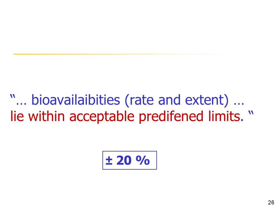 … bioavailaibities (rate and extent) … lie within acceptable predifened limits. ± 20 % 26