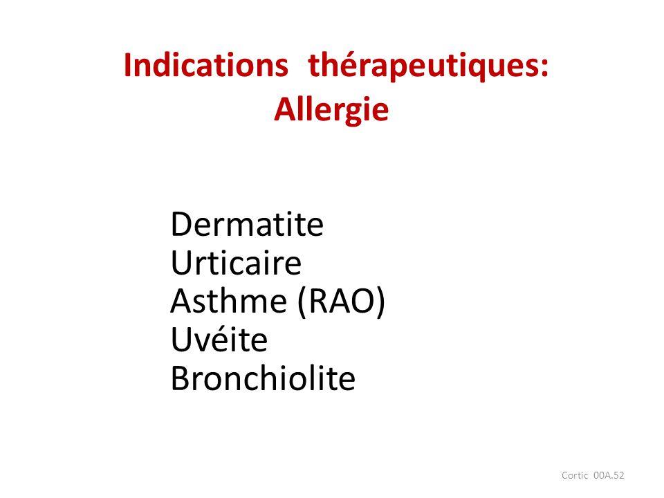 Cortic 00A.52 Dermatite Urticaire Asthme (RAO) Uvéite Bronchiolite Indications thérapeutiques: Allergie