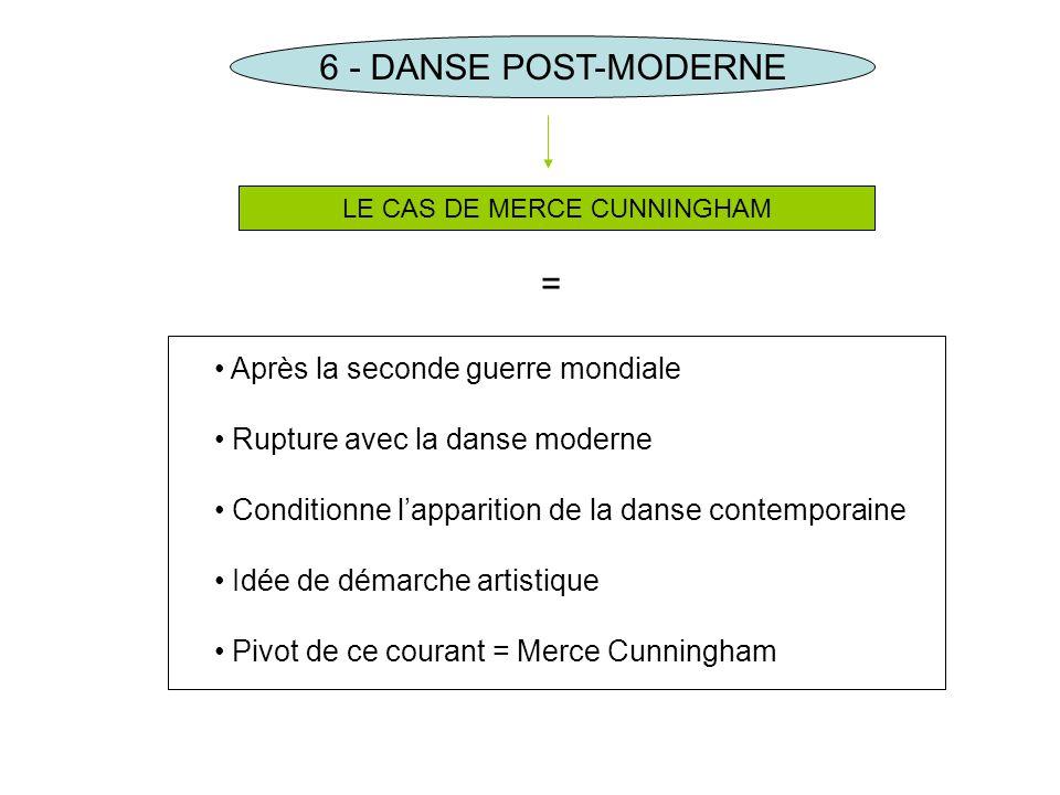 6 - DANSE POST-MODERNE LE CAS DE MERCE CUNNINGHAM Après la seconde guerre mondiale Rupture avec la danse moderne Conditionne lapparition de la danse c