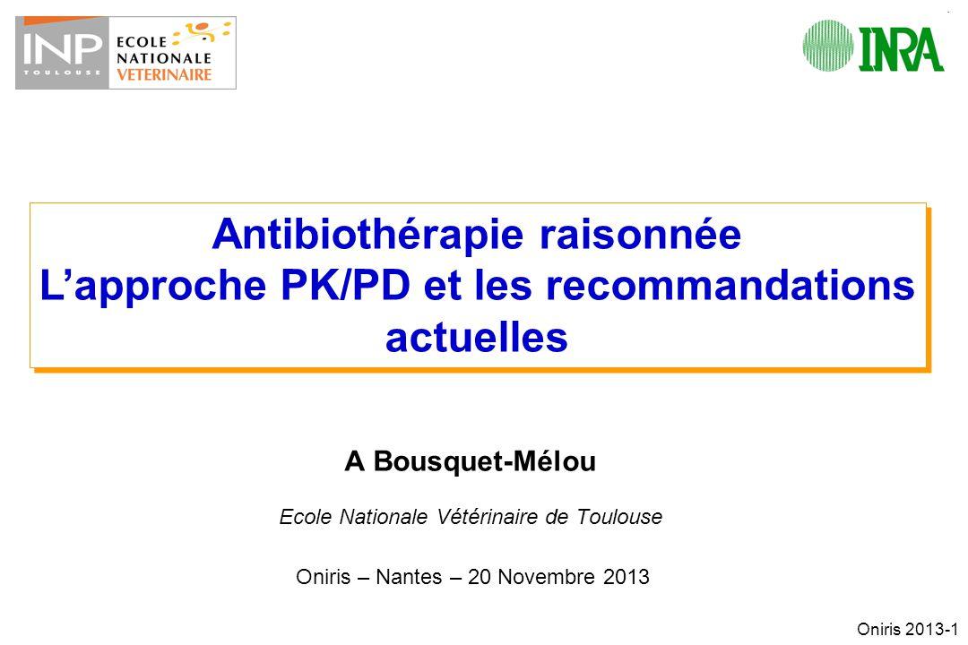 Oniris 2013-1 A Bousquet-Mélou Ecole Nationale Vétérinaire de Toulouse Oniris – Nantes – 20 Novembre 2013 Antibiothérapie raisonnée Lapproche PK/PD et