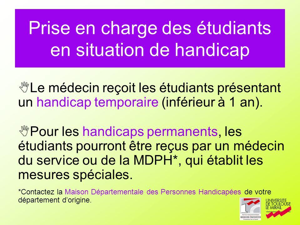 Prise en charge des étudiants en situation de handicap Le médecin reçoit les étudiants présentant un handicap temporaire (inférieur à 1 an). Pour les