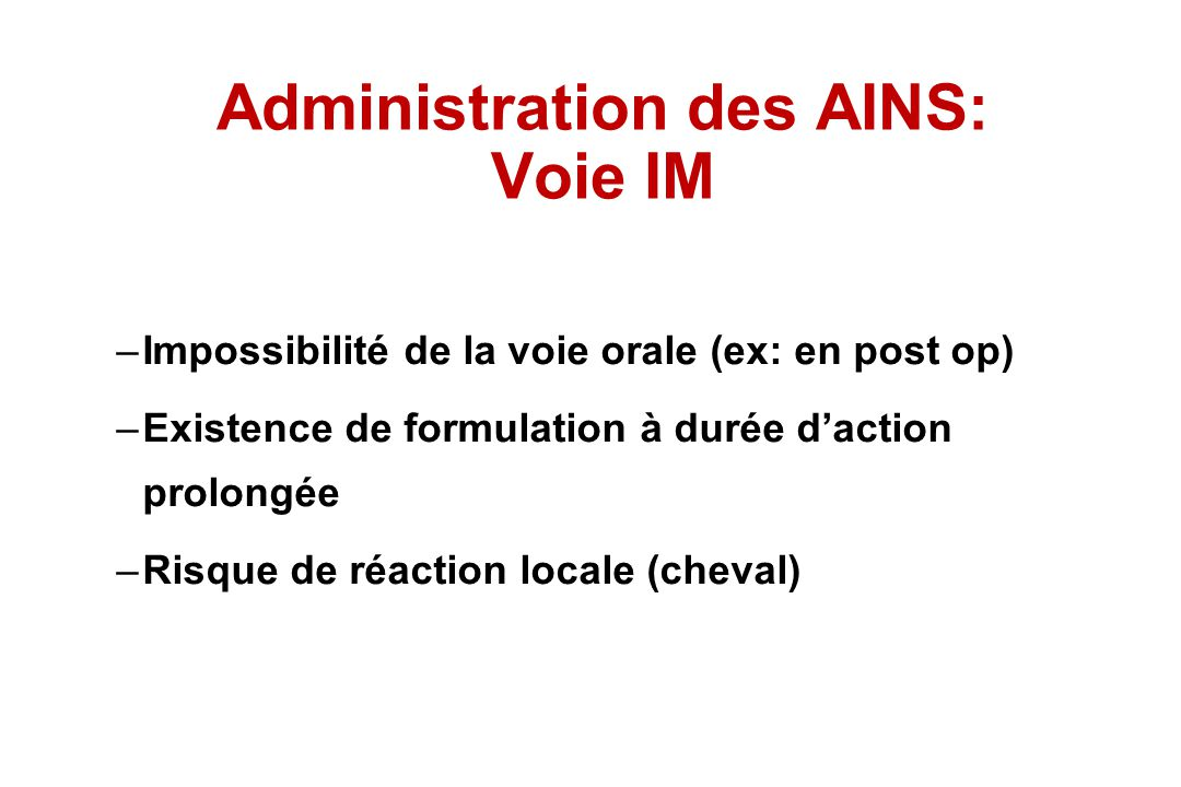 Administration des AINS: Voie IM –Impossibilité de la voie orale (ex: en post op) –Existence de formulation à durée daction prolongée –Risque de réact