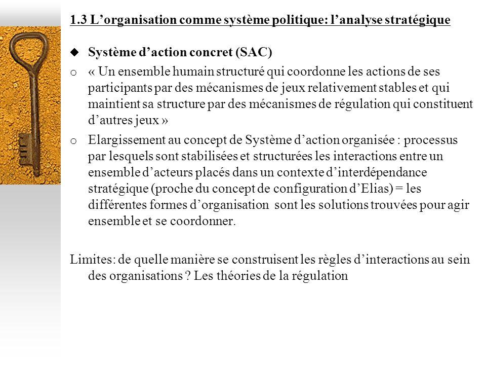 1.3 Lorganisation comme système politique: lanalyse stratégique Système daction concret (SAC) o « Un ensemble humain structuré qui coordonne les actio
