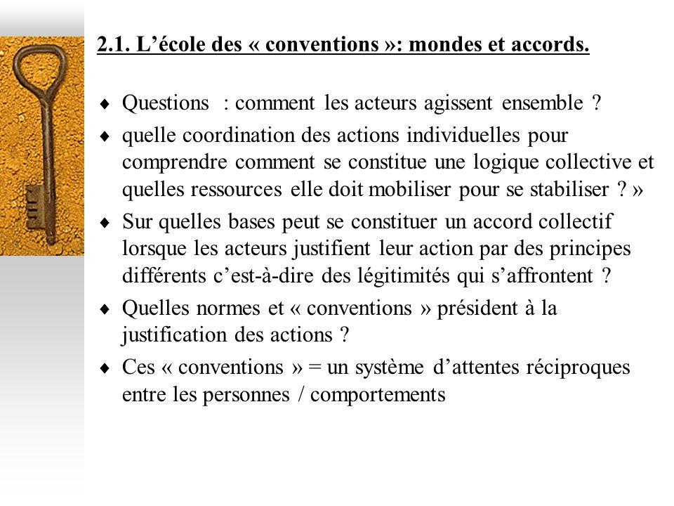 2.1. Lécole des « conventions »: mondes et accords. Questions : comment les acteurs agissent ensemble ? quelle coordination des actions individuelles