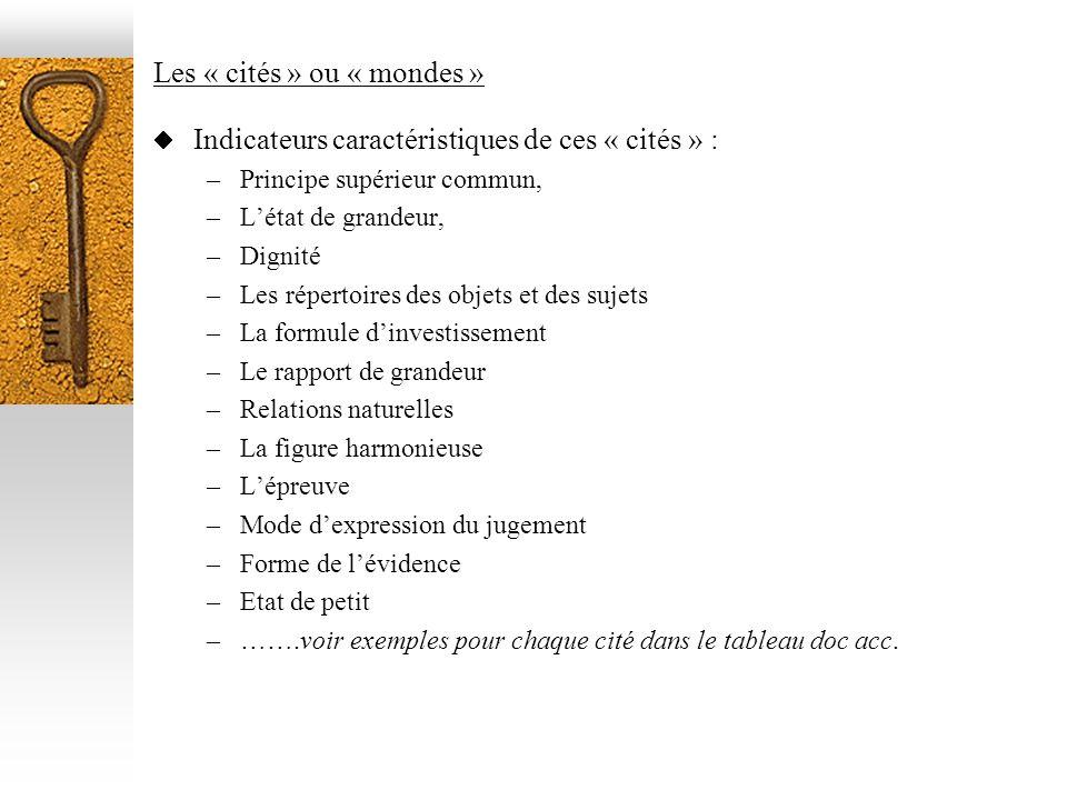 Les « cités » ou « mondes » Indicateurs caractéristiques de ces « cités » : –Principe supérieur commun, –Létat de grandeur, –Dignité –Les répertoires